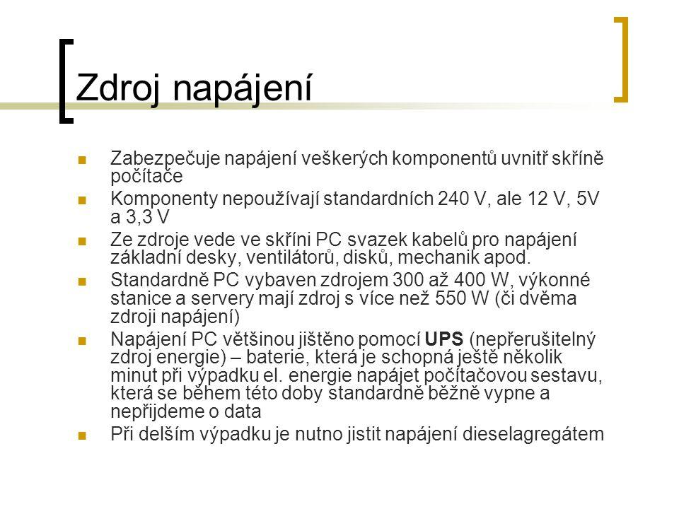 Zdroj napájení Zabezpečuje napájení veškerých komponentů uvnitř skříně počítače Komponenty nepoužívají standardních 240 V, ale 12 V, 5V a 3,3 V Ze zdr