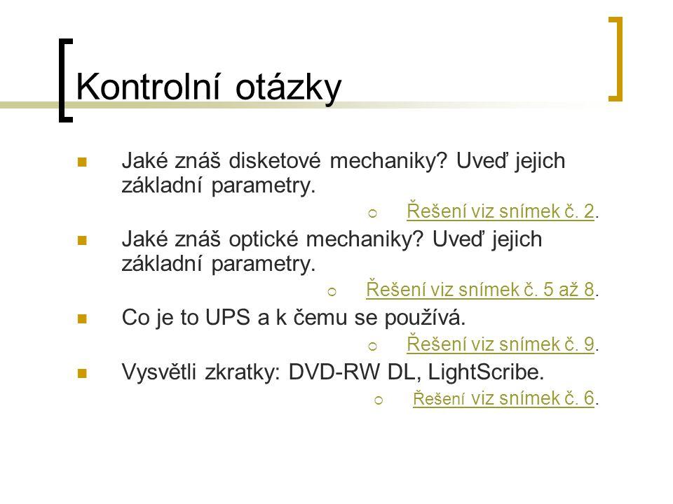 Kontrolní otázky Jaké znáš disketové mechaniky? Uveď jejich základní parametry.  Řešení viz snímek č. 2. Řešení viz snímek č. 2 Jaké znáš optické mec