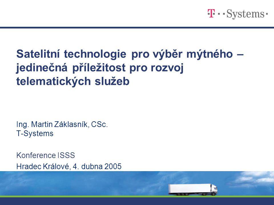 Satelitní technologie pro výběr mýtného – jedinečná příležitost pro rozvoj telematických služeb Ing. Martin Záklasník, CSc. T-Systems Konference ISSS