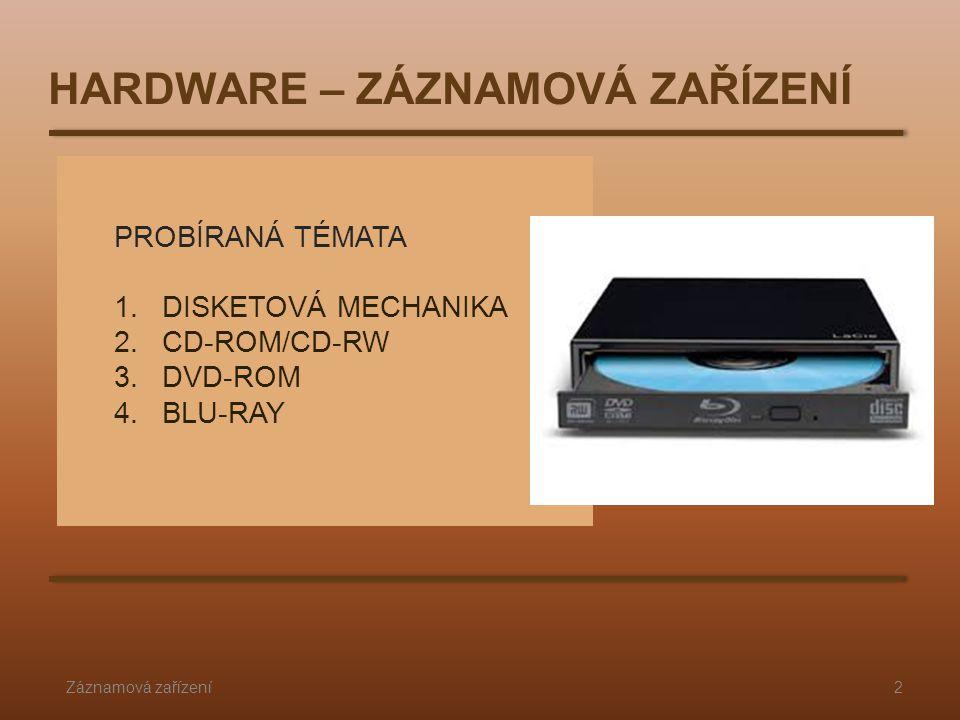 PROBÍRANÁ TÉMATA 1.DISKETOVÁ MECHANIKA 2.CD-ROM/CD-RW 3.DVD-ROM 4.BLU-RAY Záznamová zařízení2 HARDWARE – ZÁZNAMOVÁ ZAŘÍZENÍ