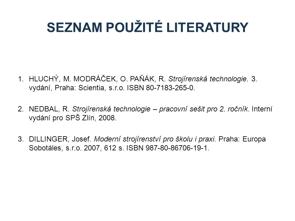 1.HLUCHÝ, M. MODRÁČEK, O. PAŇÁK, R. Strojírenská technologie. 3. vydání, Praha: Scientia, s.r.o. ISBN 80-7183-265-0. 2.NEDBAL, R. Strojírenská technol
