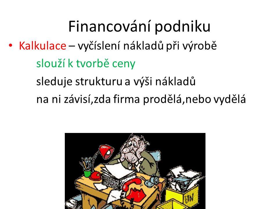 Financování podniku Kalkulace – vyčíslení nákladů při výrobě slouží k tvorbě ceny sleduje strukturu a výši nákladů na ni závisí,zda firma prodělá,nebo vydělá