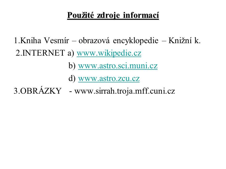 Použité zdroje informací 1.Kniha Vesmír – obrazová encyklopedie – Knižní k. 2.INTERNET a) www.wikipedie.czwww.wikipedie.cz b) www.astro.sci.muni.czwww