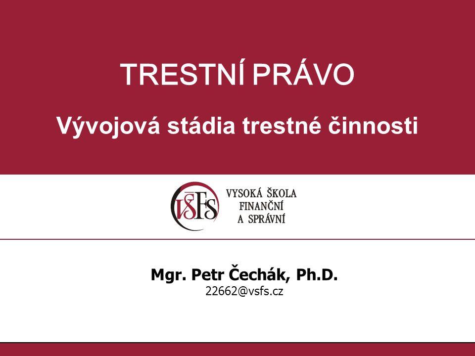 TRESTNÍ PRÁVO Vývojová stádia trestné činnosti Mgr. Petr Čechák, Ph.D. 22662@vsfs.cz