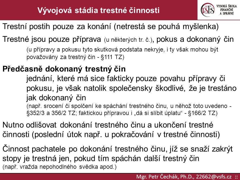 Mgr. Petr Čechák, Ph.D., 22662@vsfs.cz :: Vývojová stádia trestné činnosti Trestní postih pouze za konání (netrestá se pouhá myšlenka) Trestné jsou po