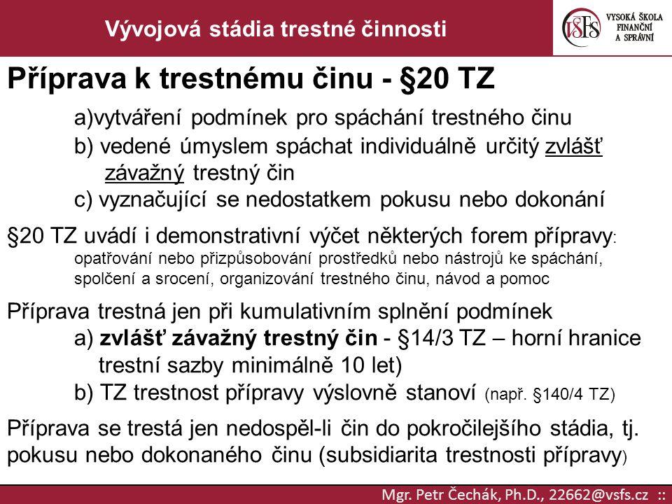 Mgr. Petr Čechák, Ph.D., 22662@vsfs.cz :: Vývojová stádia trestné činnosti Příprava k trestnému činu - §20 TZ a)vytváření podmínek pro spáchání trestn