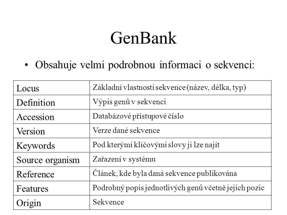 GenBank Obsahuje velmi podrobnou informaci o sekvenci: Locus Základní vlastnosti sekvence (název, délka, typ) Definition Výpis genů v sekvenci Accession Databázové přístupové číslo Version Verze dané sekvence Keywords Pod kterými klíčovými slovy ji lze najít Source organism Zařazení v systému Reference Článek, kde byla daná sekvence publikována Features Podrobný popis jednotlivých genů včetně jejich pozic Origin Sekvence