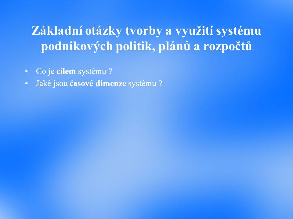Základní otázky tvorby a využití systému podnikových politik, plánů a rozpočtů Co je cílem systému ? Jaké jsou časové dimenze systému ?