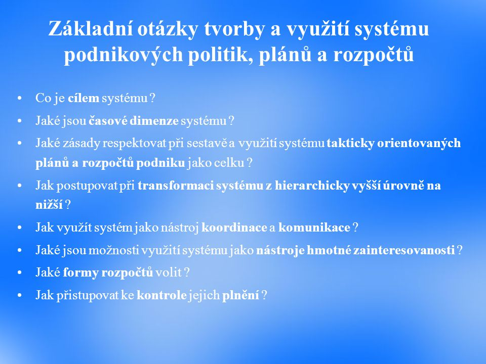 Základní otázky tvorby a využití systému podnikových politik, plánů a rozpočtů Co je cílem systému ? Jaké jsou časové dimenze systému ? Jaké zásady re