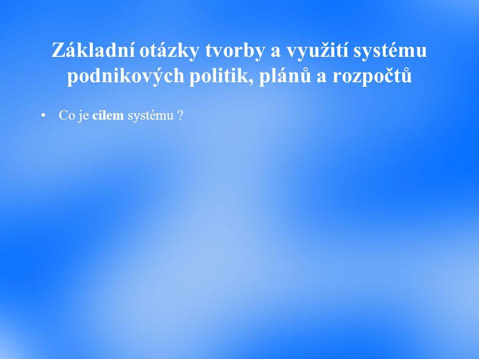 Základní otázky tvorby a využití systému podnikových politik, plánů a rozpočtů Co je cílem systému ?