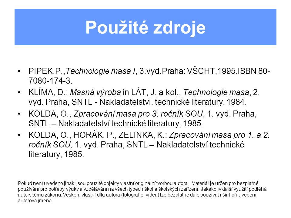 Použité zdroje PIPEK,P.,Technologie masa I, 3.vyd.Praha: VŠCHT,1995.ISBN 80- 7080-174-3. KLÍMA, D.: Masná výroba in LÁT, J. a kol., Technologie masa,