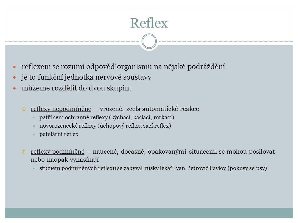 Reflex reflexem se rozumí odpověď organismu na nějaké podráždění je to funkční jednotka nervové soustavy můžeme rozdělit do dvou skupin:  reflexy nepodmíněné – vrozené, zcela automatické reakce  patří sem ochranné reflexy (kýchací, kašlací, mrkací)  novorozenecké reflexy (úchopový reflex, sací reflex)  patelární reflex  reflexy podmíněné – naučené, dočasné, opakovanými situacemi se mohou posilovat nebo naopak vyhasínají  studiem podmíněných reflexů se zabýval ruský lékař Ivan Petrovič Pavlov (pokusy se psy)
