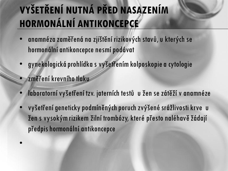 VYŠETŘENÍ NUTNÁ PŘED NASAZENÍM HORMONÁLNÍ ANTIKONCEPCE anamnéza zaměřená na zjištění rizikových stavů, u kterých se hormonální antikoncepce nesmí podávat gynekologická prohlídka s vyšetřením kolposkopie a cytologie změření krevního tlaku laboratorní vyšetření tzv.