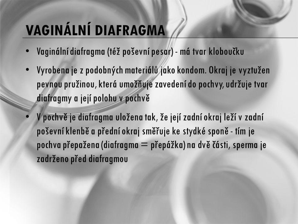 VAGINÁLNÍ DIAFRAGMA Vaginální diafragma (též poševní pesar) - má tvar kloboučku Vyrobena je z podobných materiálů jako kondom. Okraj je vyztužen pevno