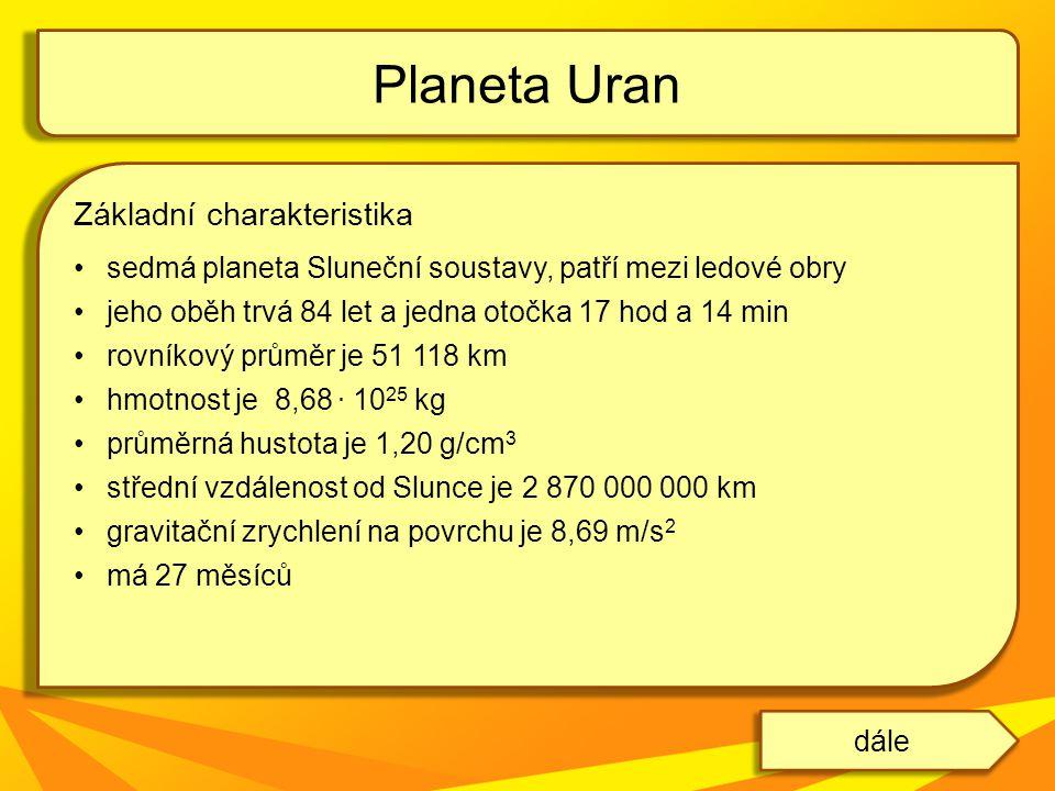 Základní charakteristika sedmá planeta Sluneční soustavy, patří mezi ledové obry jeho oběh trvá 84 let a jedna otočka 17 hod a 14 min rovníkový průměr je 51 118 km hmotnost je 8,68.