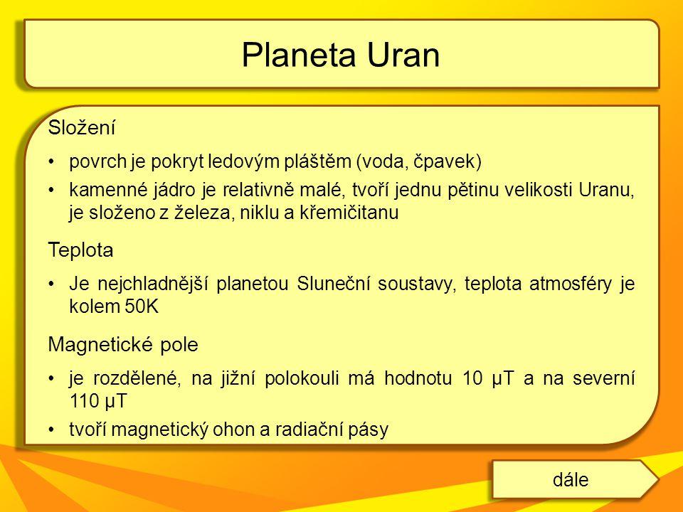 Složení povrch je pokryt ledovým pláštěm (voda, čpavek) kamenné jádro je relativně malé, tvoří jednu pětinu velikosti Uranu, je složeno z železa, niklu a křemičitanu Teplota Je nejchladnější planetou Sluneční soustavy, teplota atmosféry je kolem 50K Magnetické pole je rozdělené, na jižní polokouli má hodnotu 10 μT a na severní 110 μT tvoří magnetický ohon a radiační pásy Planeta Uran dále