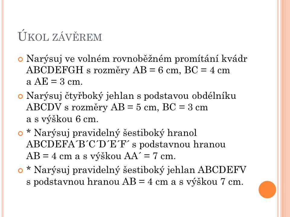Ú KOL ZÁVĚREM Narýsuj ve volném rovnoběžném promítání kvádr ABCDEFGH s rozměry AB = 6 cm, BC = 4 cm a AE = 3 cm. Narýsuj čtyřboký jehlan s podstavou o