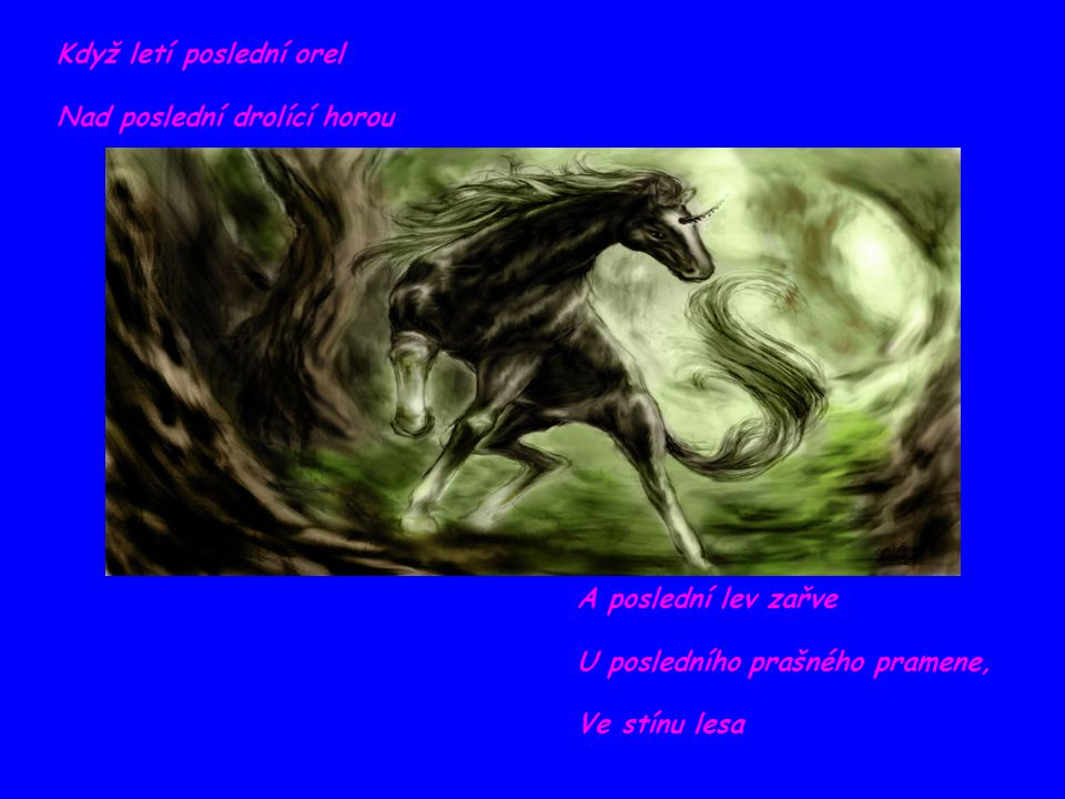 Když letí poslední orel Nad poslední drolící horou A poslední lev zařve U posledního prašného pramene, Ve stínu lesa