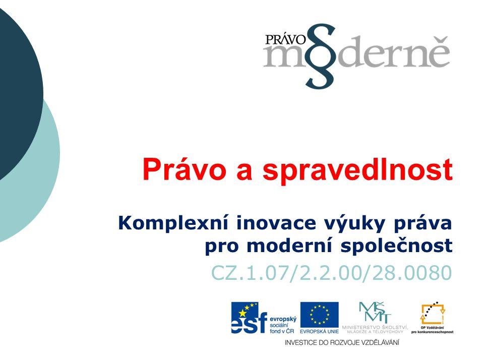 Právo a spravedlnost Komplexní inovace výuky práva pro moderní společnost CZ.1.07/2.2.00/28.0080