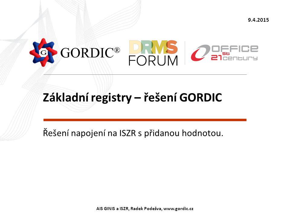 9.4.2015 AIS GINIS a ISZR, Radek Podešva, www.gordic.cz Základní registry – řešení GORDIC Řešení napojení na ISZR s přidanou hodnotou.