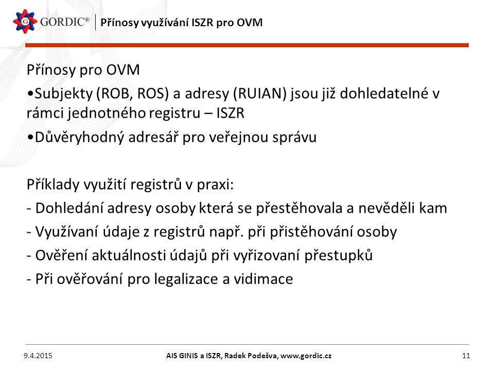 9.4.2015AIS GINIS a ISZR, Radek Podešva, www.gordic.cz11 Přínosy využívání ISZR pro OVM Přínosy pro OVM Subjekty (ROB, ROS) a adresy (RUIAN) jsou již