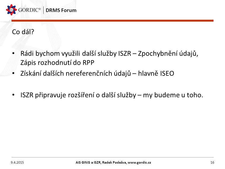 9.4.2015AIS GINIS a ISZR, Radek Podešva, www.gordic.cz16 DRMS Forum Co dál? Rádi bychom využili další služby ISZR – Zpochybnění údajů, Zápis rozhodnut