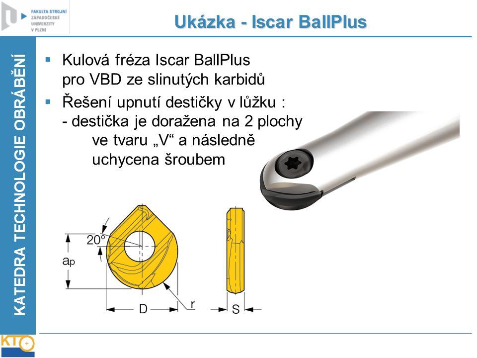 KATEDRA TECHNOLOGIE OBRÁBĚNÍ Ukázka - Iscar BallPlus  Kulová fréza Iscar BallPlus pro VBD ze slinutých karbidů  Řešení upnutí destičky v lůžku : - d