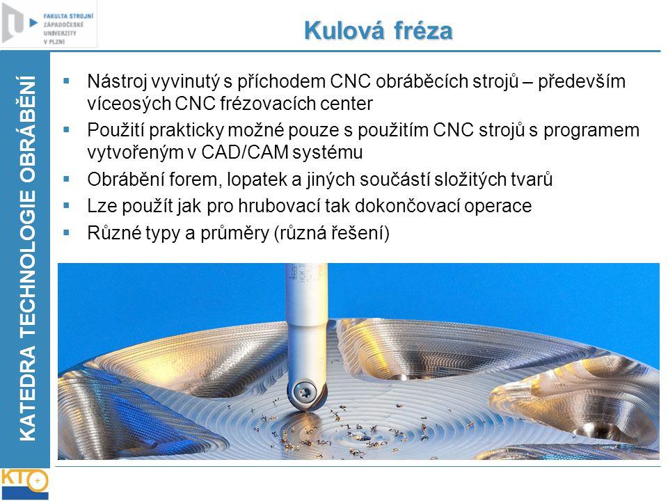 KATEDRA TECHNOLOGIE OBRÁBĚNÍ Kulová fréza  Nástroj vyvinutý s příchodem CNC obráběcích strojů – především víceosých CNC frézovacích center  Použití