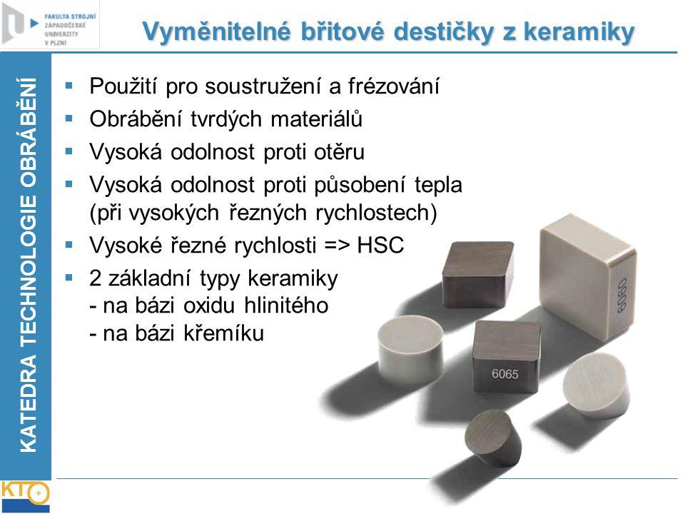 KATEDRA TECHNOLOGIE OBRÁBĚNÍ Vyměnitelné břitové destičky z keramiky  Použití pro soustružení a frézování  Obrábění tvrdých materiálů  Vysoká odoln