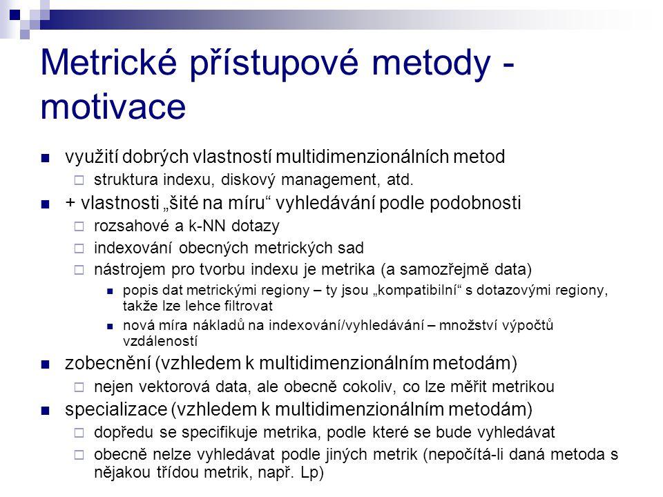Metrické přístupové metody - motivace využití dobrých vlastností multidimenzionálních metod  struktura indexu, diskový management, atd. + vlastnosti