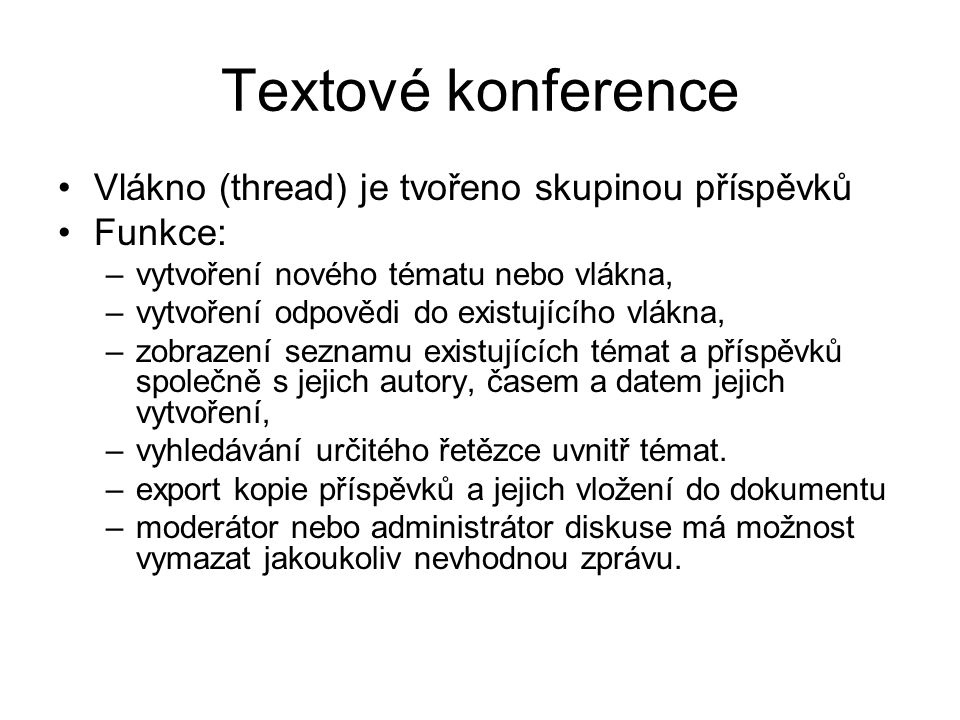 Textové konference Vlákno (thread) je tvořeno skupinou příspěvků Funkce: –vytvoření nového tématu nebo vlákna, –vytvoření odpovědi do existujícího vlákna, –zobrazení seznamu existujících témat a příspěvků společně s jejich autory, časem a datem jejich vytvoření, –vyhledávání určitého řetězce uvnitř témat.