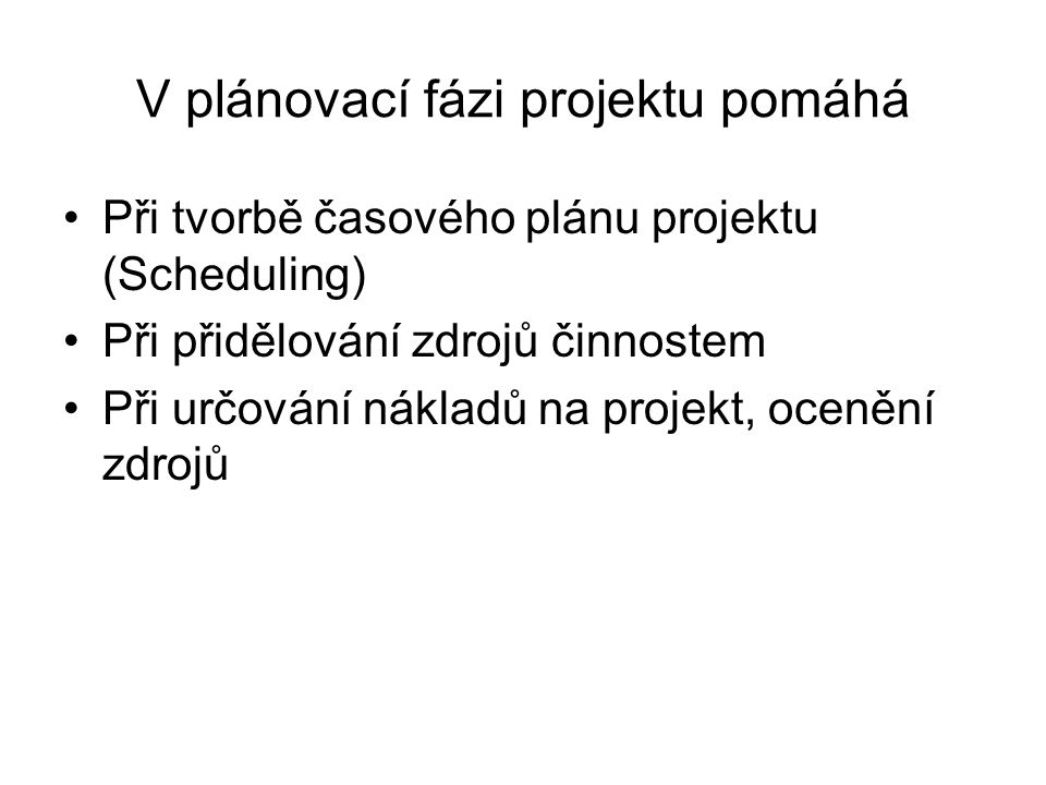 V plánovací fázi projektu pomáhá Při tvorbě časového plánu projektu (Scheduling) Při přidělování zdrojů činnostem Při určování nákladů na projekt, ocenění zdrojů