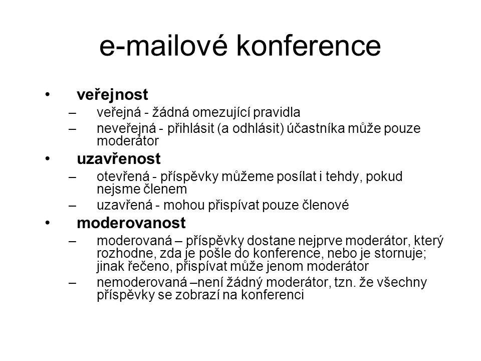 e-mailové konference veřejnost –veřejná - žádná omezující pravidla –neveřejná - přihlásit (a odhlásit) účastníka může pouze moderátor uzavřenost –otevřená - příspěvky můžeme posílat i tehdy, pokud nejsme členem –uzavřená - mohou přispívat pouze členové moderovanost –moderovaná – příspěvky dostane nejprve moderátor, který rozhodne, zda je pošle do konference, nebo je stornuje; jinak řečeno, přispívat může jenom moderátor –nemoderovaná –není žádný moderátor, tzn.