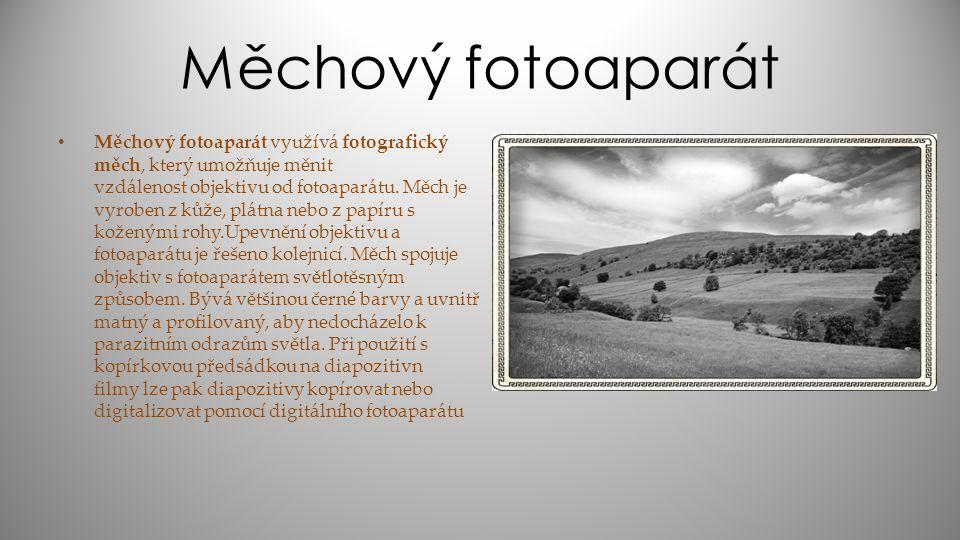 Měchový fotoaparát Měchový fotoaparát využívá fotografický měch, který umožňuje měnit vzdálenost objektivu od fotoaparátu. Měch je vyroben z kůže, plá