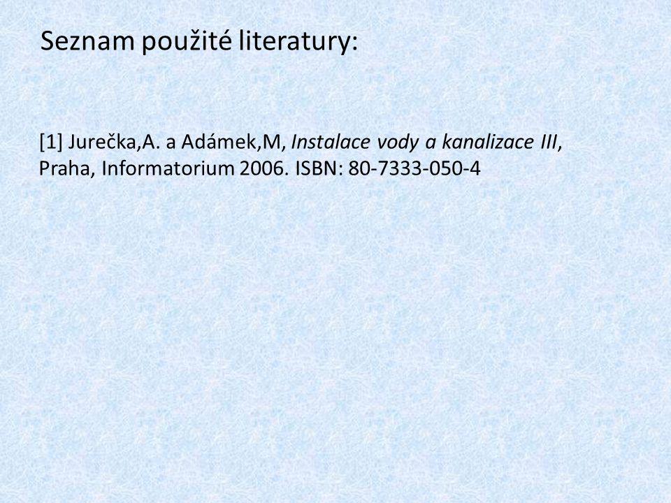Seznam použité literatury: [1] Jurečka,A. a Adámek,M, Instalace vody a kanalizace III, Praha, Informatorium 2006. ISBN: 80-7333-050-4