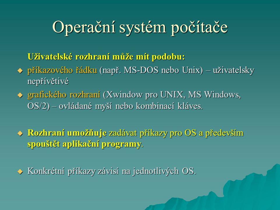 Operační systém počítače Uživatelské rozhraní může mít podobu:  příkazového řádku (např. MS-DOS nebo Unix) – uživatelsky nepřívětivé  grafického roz