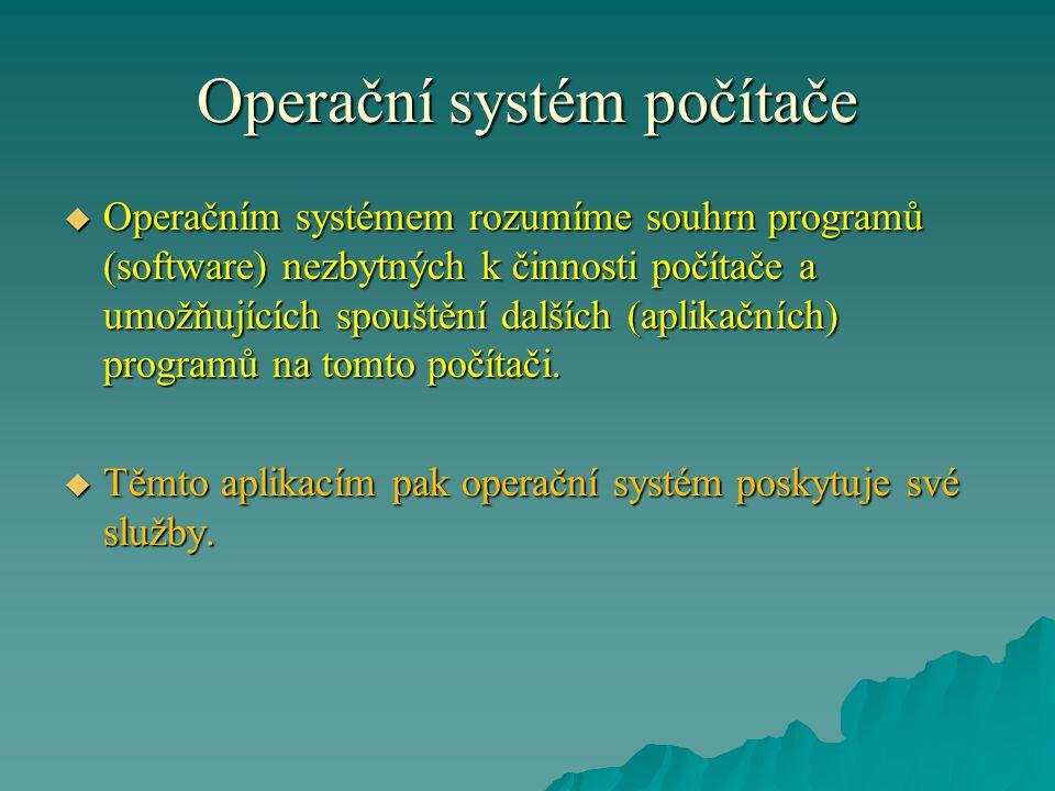 Operační systém počítače  Úkoly operačního systému:  organizace přístupu ke zdrojům výpočetního systému (rozdělování času procesoru, přidělování operační paměti, přístup k vnějším pamětem a dalším periferiím)  organizace přístupu k datům (příp.