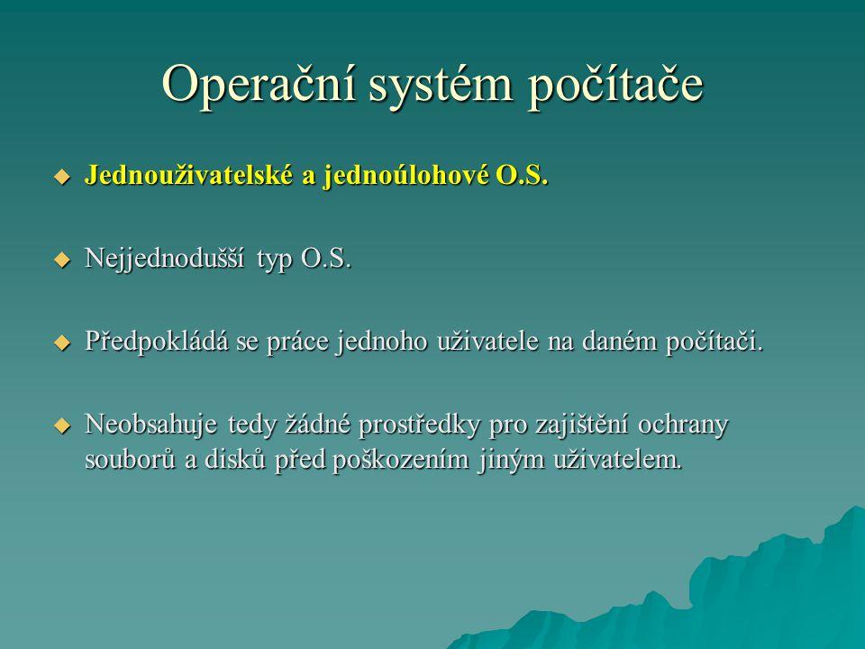Operační systém počítače  Jednouživatelské a jednoúlohové O.S.  Nejjednodušší typ O.S.  Předpokládá se práce jednoho uživatele na daném počítači. 