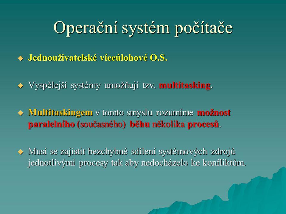 Operační systém počítače  Jednouživatelské víceúlohové O.S.  Vyspělejší systémy umožňují tzv. multitasking.  Multitaskingem v tomto smyslu rozumíme