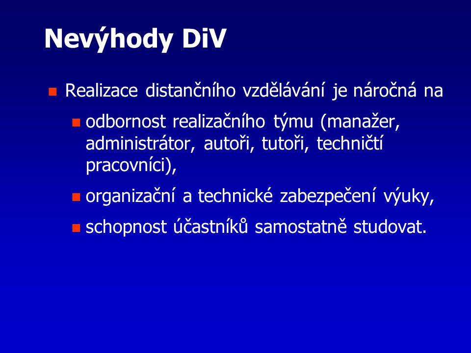 Nevýhody DiV Realizace distančního vzdělávání je náročná na odbornost realizačního týmu (manažer, administrátor, autoři, tutoři, techničtí pracovníci), organizační a technické zabezpečení výuky, schopnost účastníků samostatně studovat.