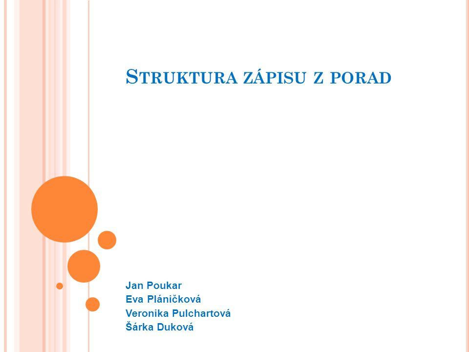 S TRUKTURA ZÁPISU Z PORAD Jan Poukar Eva Pláničková Veronika Pulchartová Šárka Duková
