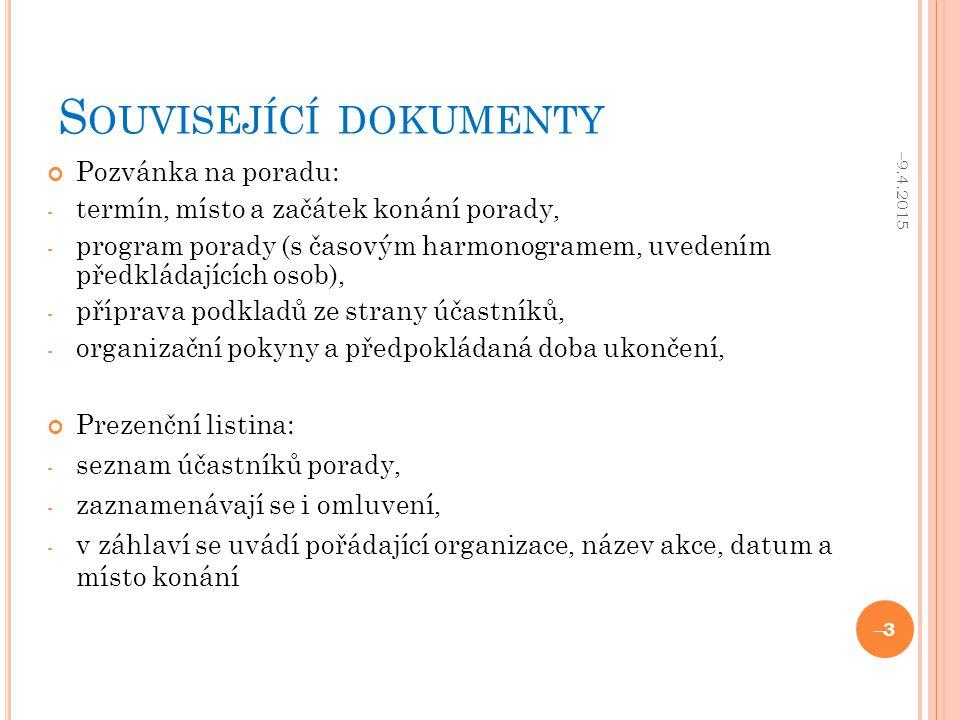S OUVISEJÍCÍ DOKUMENTY Pozvánka na poradu: - termín, místo a začátek konání porady, - program porady (s časovým harmonogramem, uvedením předkládajících osob), - příprava podkladů ze strany účastníků, - organizační pokyny a předpokládaná doba ukončení, Prezenční listina: - seznam účastníků porady, - zaznamenávají se i omluvení, - v záhlaví se uvádí pořádající organizace, název akce, datum a místo konání –9.4.2015 –3–3