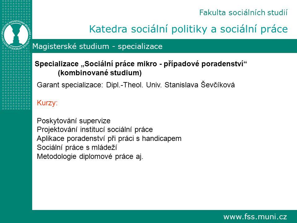 """www.fss.muni.cz Fakulta sociálních studií Katedra sociální politiky a sociální práce Magisterské studium - specializace Specializace """"Sociální práce m"""