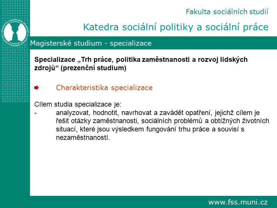 """www.fss.muni.cz Fakulta sociálních studií Katedra sociální politiky a sociální práce Magisterské studium - specializace Specializace """"Trh práce, polit"""
