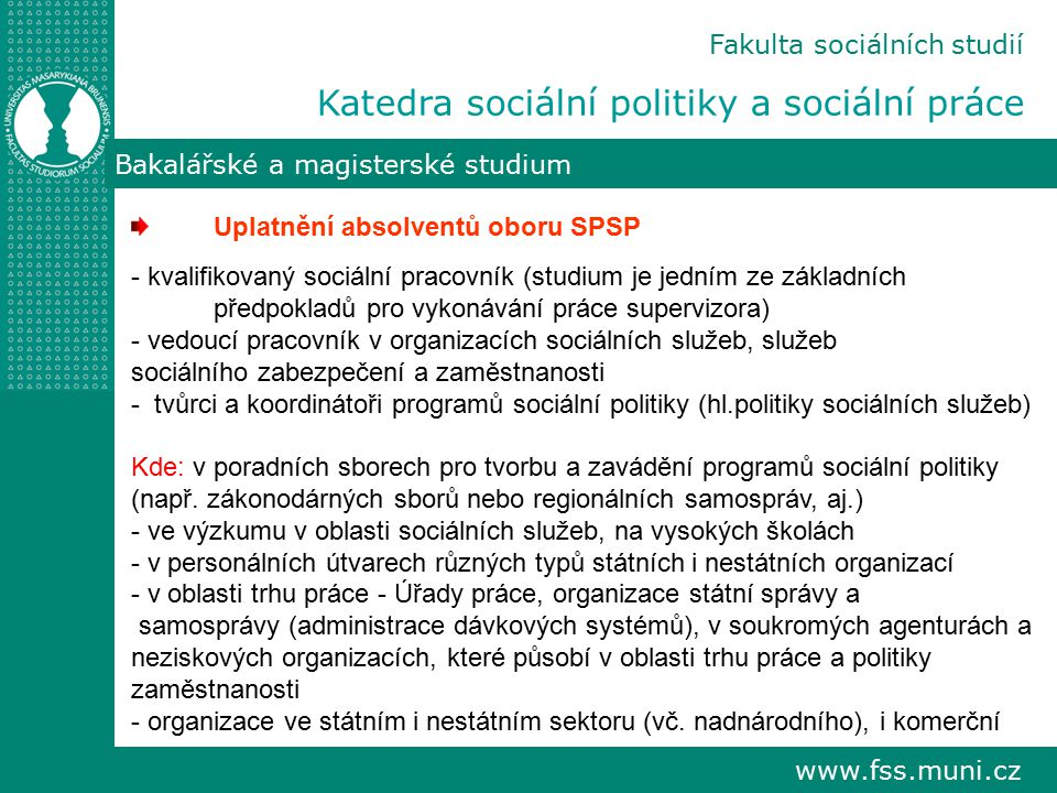 www.fss.muni.cz Fakulta sociálních studií Katedra sociální politiky a sociální práce Bakalářské a magisterské studium Uplatnění absolventů oboru SPSP