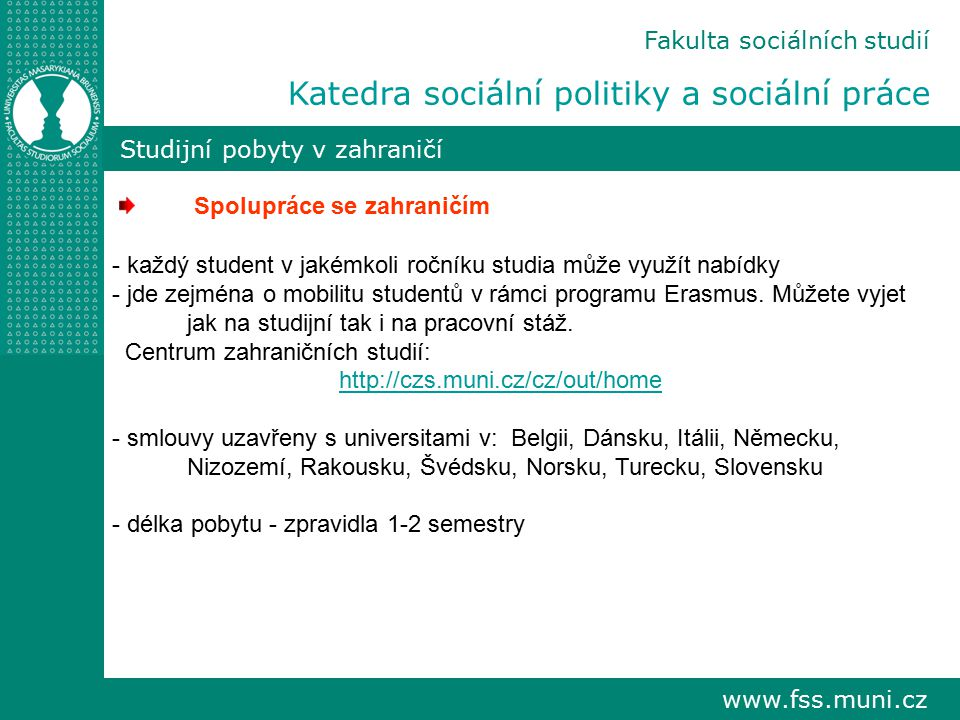 www.fss.muni.cz Fakulta sociálních studií Katedra sociální politiky a sociální práce Studijní pobyty v zahraničí Spolupráce se zahraničím - každý stud