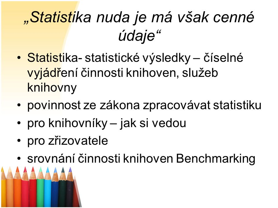 """Statistika nuda je má však cenné údaje"" Statistika- statistické výsledky – číselné vyjádření činnosti knihoven, služeb knihovny povinnost ze zákona z"