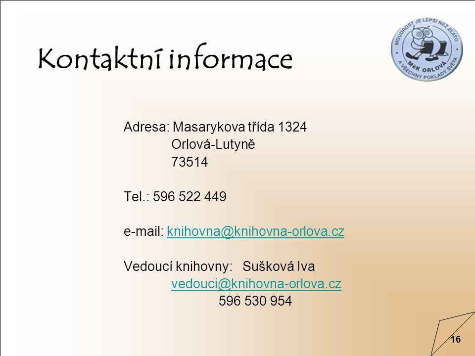 16 Kontaktní informace Adresa: Masarykova třída 1324 Orlová-Lutyně 73514 Tel.: 596 522 449 e-mail: knihovna@knihovna-orlova.czknihovna@knihovna-orlova.cz Vedoucí knihovny: Sušková Iva vedouci@knihovna-orlova.cz 596 530 954