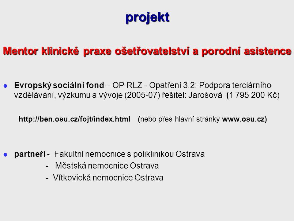 ( Evropský sociální fond – OP RLZ - Opatření 3.2: Podpora terciárního vzdělávání, výzkumu a vývoje (2005-07) řešitel: Jarošová (1 795 200 Kč) http://ben.osu.cz/fojt/index.html (nebo přes hlavní stránky www.osu.cz) partneři - Fakultní nemocnice s poliklinikou Ostrava - Městská nemocnice Ostrava - Vítkovická nemocnice Ostrava projekt Mentor klinické praxe ošetřovatelství a porodní asistence