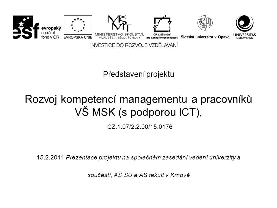 Představení projektu Rozvoj kompetencí managementu a pracovníků VŠ MSK (s podporou ICT), CZ.1.07/2.2.00/15.0176 15.2.2011 Prezentace projektu na společném zasedání vedení univerzity a součástí, AS SU a AS fakult v Krnově